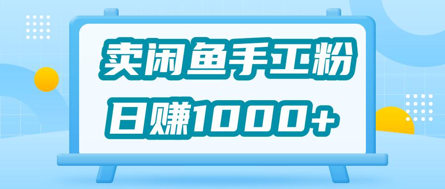 靠卖闲鱼手工粉赚钱,日入1000 「视频教程」-律白资源博客