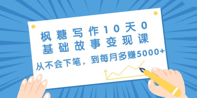 写作10天0基础故事变现课:从不会下笔,到每月多赚5000-律白资源博客